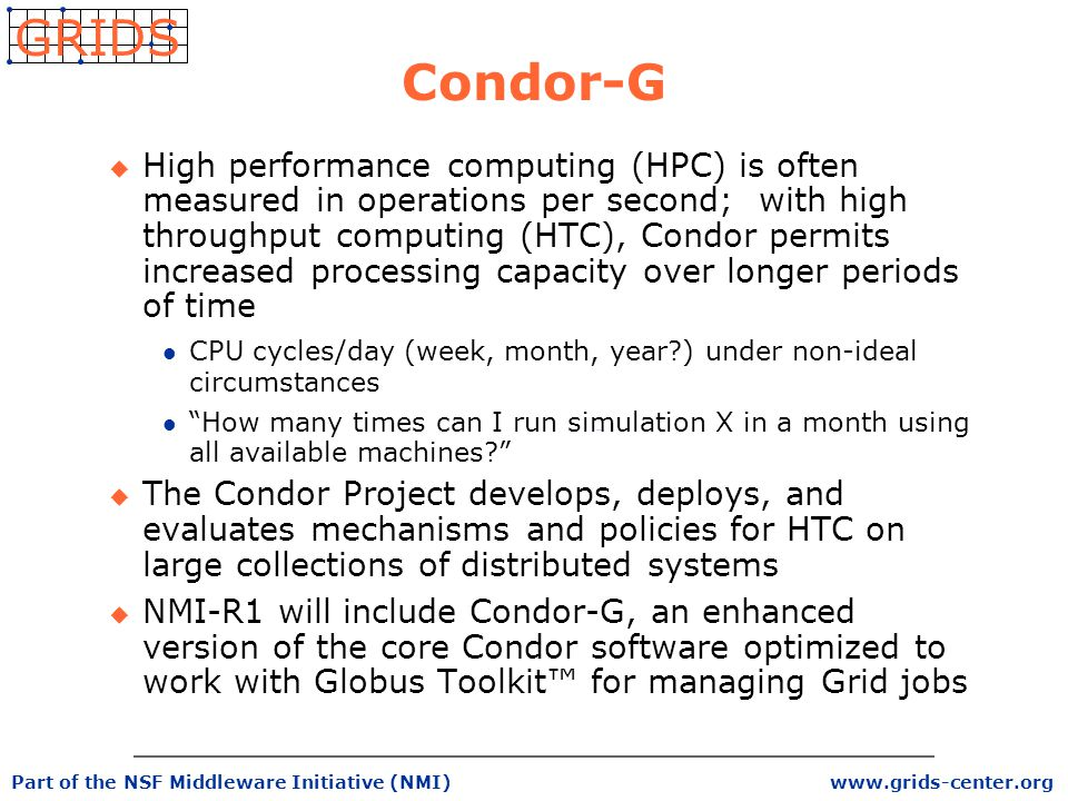 www.grids-center.org GRIDS Part of the NSF Middleware Initiative (NMI) Condor-G u High performance computing (HPC) is often measured in operations per second; with high throughput computing (HTC), Condor permits increased processing capacity over longer periods of time l CPU cycles/day (week, month, year ) under non-ideal circumstances l How many times can I run simulation X in a month using all available machines u The Condor Project develops, deploys, and evaluates mechanisms and policies for HTC on large collections of distributed systems u NMI-R1 will include Condor-G, an enhanced version of the core Condor software optimized to work with Globus Toolkit™ for managing Grid jobs