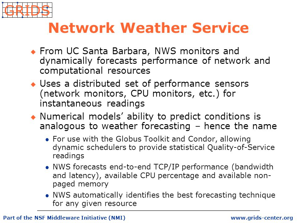 www.grids-center.org GRIDS Part of the NSF Middleware Initiative (NMI) Network Weather Service u From UC Santa Barbara, NWS monitors and dynamically forecasts performance of network and computational resources u Uses a distributed set of performance sensors (network monitors, CPU monitors, etc.) for instantaneous readings u Numerical models' ability to predict conditions is analogous to weather forecasting – hence the name l For use with the Globus Toolkit and Condor, allowing dynamic schedulers to provide statistical Quality-of-Service readings l NWS forecasts end-to-end TCP/IP performance (bandwidth and latency), available CPU percentage and available non- paged memory l NWS automatically identifies the best forecasting technique for any given resource