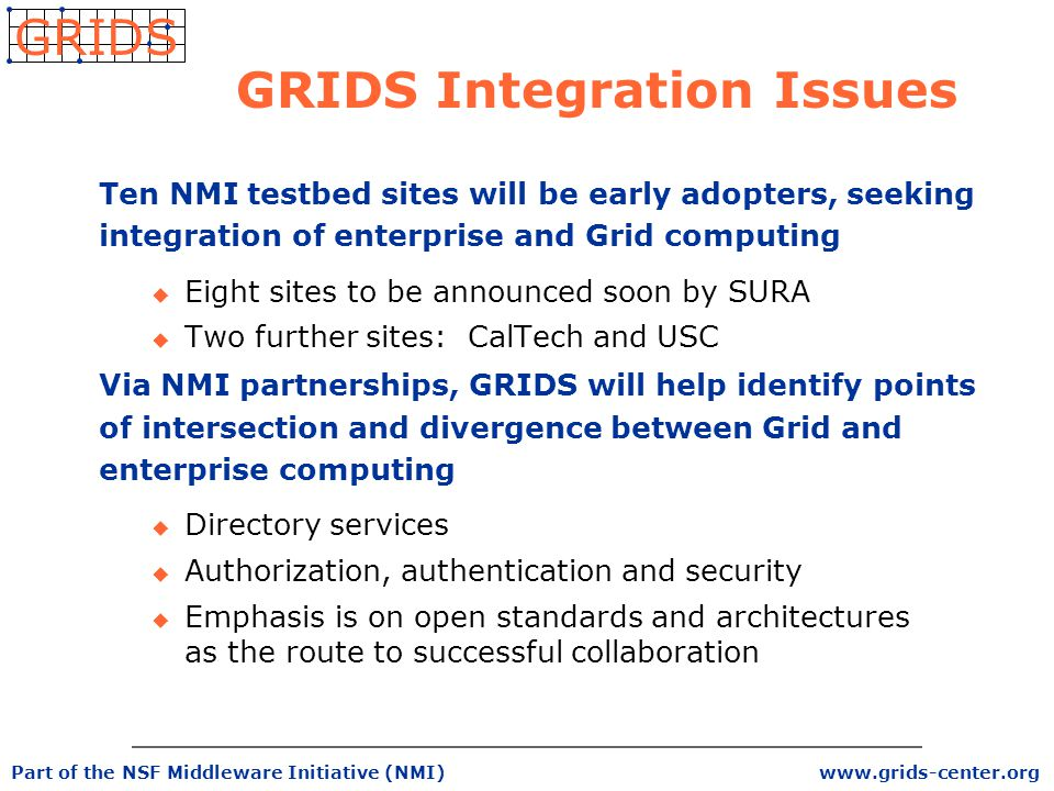 www.grids-center.org GRIDS Part of the NSF Middleware Initiative (NMI) GRIDS Integration Issues Ten NMI testbed sites will be early adopters, seeking integration of enterprise and Grid computing u Eight sites to be announced soon by SURA u Two further sites: CalTech and USC Via NMI partnerships, GRIDS will help identify points of intersection and divergence between Grid and enterprise computing u Directory services u Authorization, authentication and security u Emphasis is on open standards and architectures as the route to successful collaboration