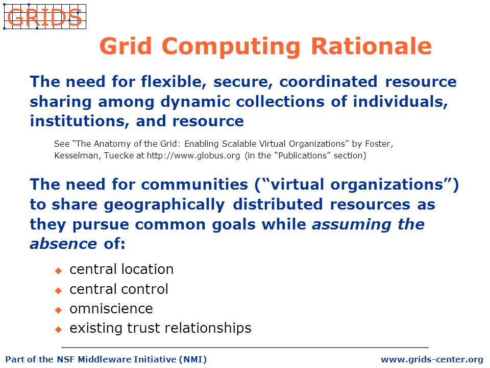 www.grids-center.org GRIDS Part of the NSF Middleware Initiative (NMI) Grid Computing Rationale The need for flexible, secure, coordinated resource sharing among dynamic collections of individuals, institutions, and resource See The Anatomy of the Grid: Enabling Scalable Virtual Organizations by Foster, Kesselman, Tuecke at http://www.globus.org (in the Publications section) The need for communities ( virtual organizations ) to share geographically distributed resources as they pursue common goals while assuming the absence of: u central location u central control u omniscience u existing trust relationships