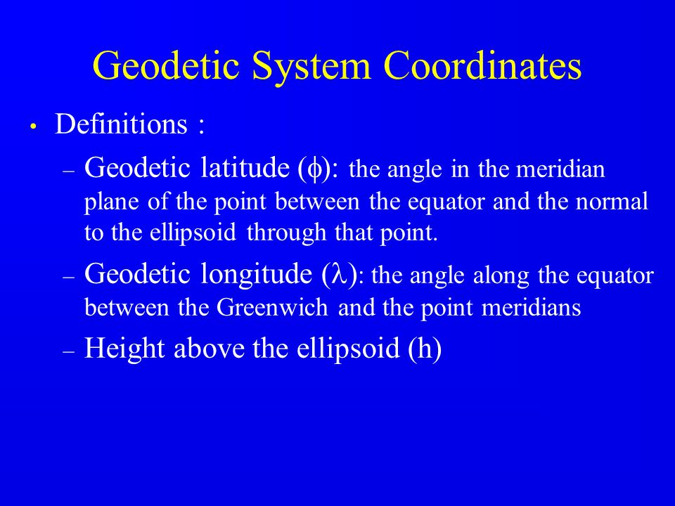 Geodetic System Coordinates Definitions : – Geodetic latitude (  ): the angle in the meridian plane of the point between the equator and the normal to the ellipsoid through that point.