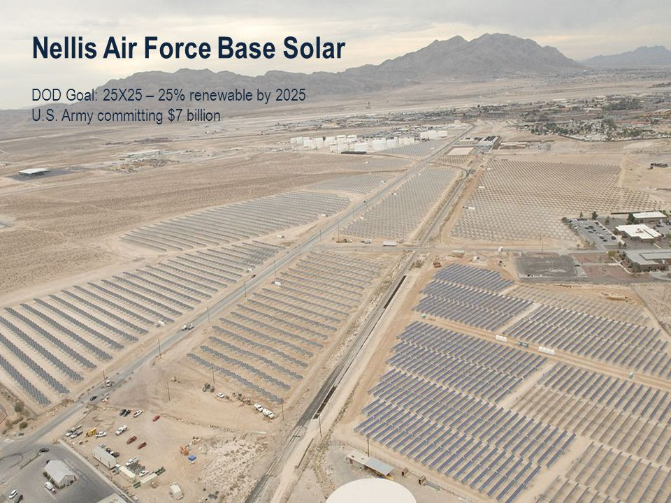 Nellis Air Force Base Solar DOD Goal: 25X25 – 25% renewable by 2025 U.S. Army committing $7 billion