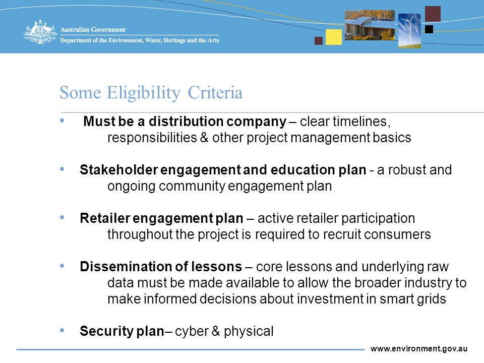 www.environment.gov.au Some Eligibility Criteria Must be a distribution company – clear timelines, responsibilities & other project management basics Stakeholder engagement and education plan - a robust and ongoing community engagement plan Retailer engagement plan – active retailer participation throughout the project is required to recruit consumers Dissemination of lessons – core lessons and underlying raw data must be made available to allow the broader industry to make informed decisions about investment in smart grids Security plan– cyber & physical