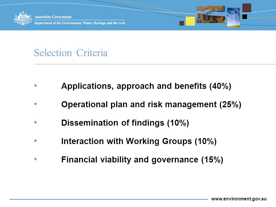 www.environment.gov.au Selection Criteria Applications, approach and benefits (40%) Operational plan and risk management (25%) Dissemination of findings (10%) Interaction with Working Groups (10%) Financial viability and governance (15%)