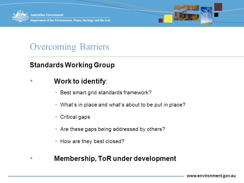 www.environment.gov.au Overcoming Barriers Standards Working Group Work to identify: Best smart grid standards framework.
