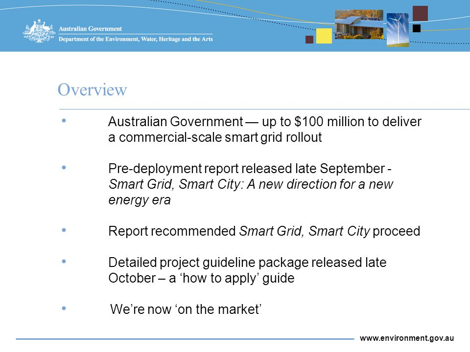 www.environment.gov.au Overview Australian Government — up to $100 million to deliver a commercial-scale smart grid rollout Pre-deployment report released late September - Smart Grid, Smart City: A new direction for a new energy era Report recommended Smart Grid, Smart City proceed Detailed project guideline package released late October – a 'how to apply' guide We're now 'on the market'