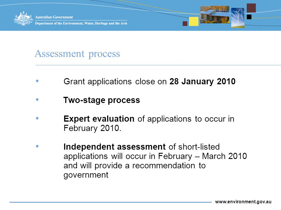 www.environment.gov.au Assessment process Grant applications close on 28 January 2010 Two-stage process Expert evaluation of applications to occur in February 2010.