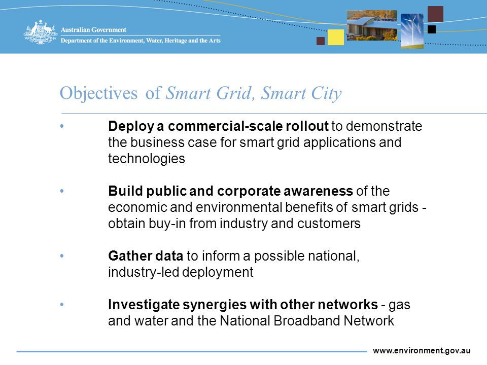 www.environment.gov.au Deploy a commercial-scale rollout to demonstrate the business case for smart grid applications and technologies Build public and corporate awareness of the economic and environmental benefits of smart grids - obtain buy-in from industry and customers Gather data to inform a possible national, industry-led deployment Investigate synergies with other networks - gas and water and the National Broadband Network Objectives of Smart Grid, Smart City