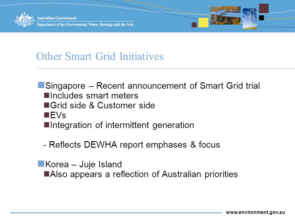 www.environment.gov.au Barriers to a wider adoption of smart grids Regulation Government is working with regulators to ensure their active participation throughout the Smart Grid, Smart City project Direct cost increases for customers as a result of Smart Grid, Smart City unlikely as the government contribution should offset network investment risk