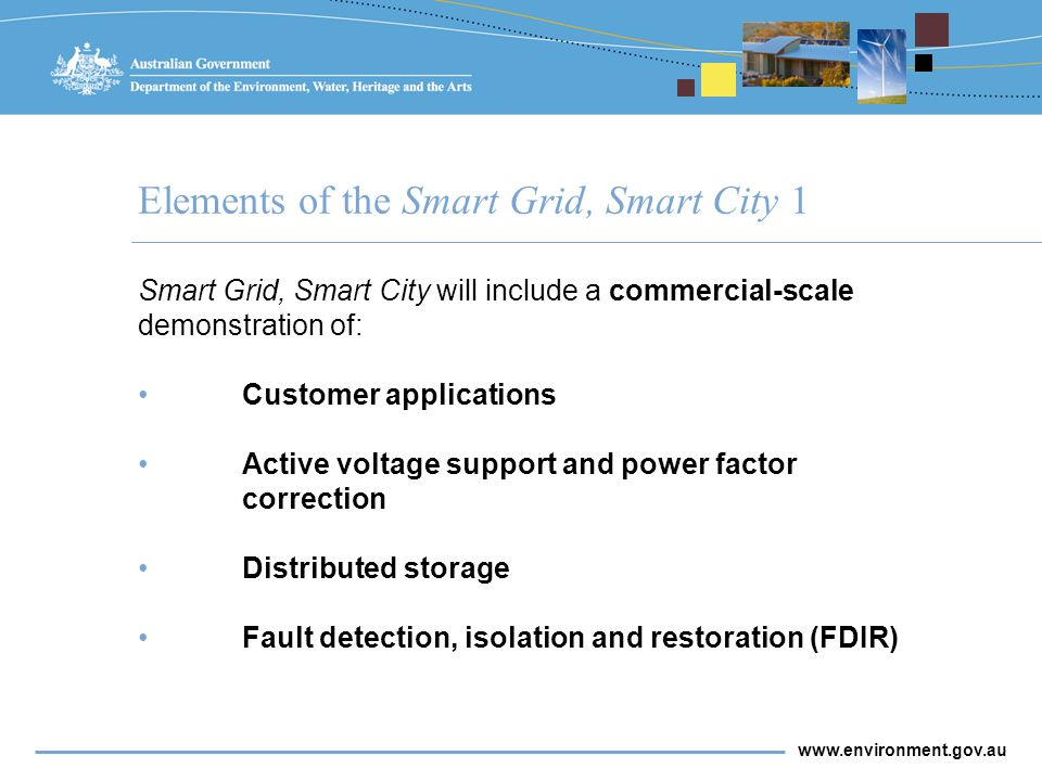 www.environment.gov.au Elements of the Smart Grid, Smart City 1 Smart Grid, Smart City will include a commercial-scale demonstration of: Customer applications Active voltage support and power factor correction Distributed storage Fault detection, isolation and restoration (FDIR)