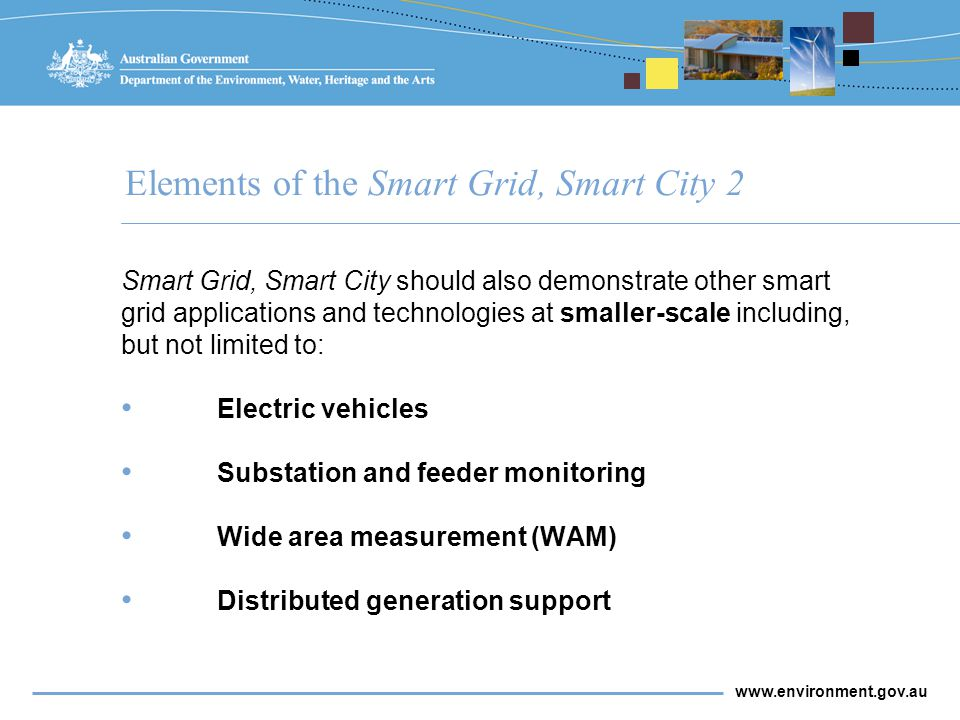 www.environment.gov.au Elements of the Smart Grid, Smart City 2 Smart Grid, Smart City should also demonstrate other smart grid applications and technologies at smaller-scale including, but not limited to: Electric vehicles Substation and feeder monitoring Wide area measurement (WAM) Distributed generation support