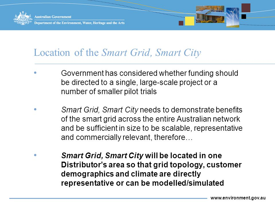 www.environment.gov.au Location of the Smart Grid, Smart City Government has considered whether funding should be directed to a single, large-scale project or a number of smaller pilot trials Smart Grid, Smart City needs to demonstrate benefits of the smart grid across the entire Australian network and be sufficient in size to be scalable, representative and commercially relevant, therefore… Smart Grid, Smart City will be located in one Distributor's area so that grid topology, customer demographics and climate are directly representative or can be modelled/simulated