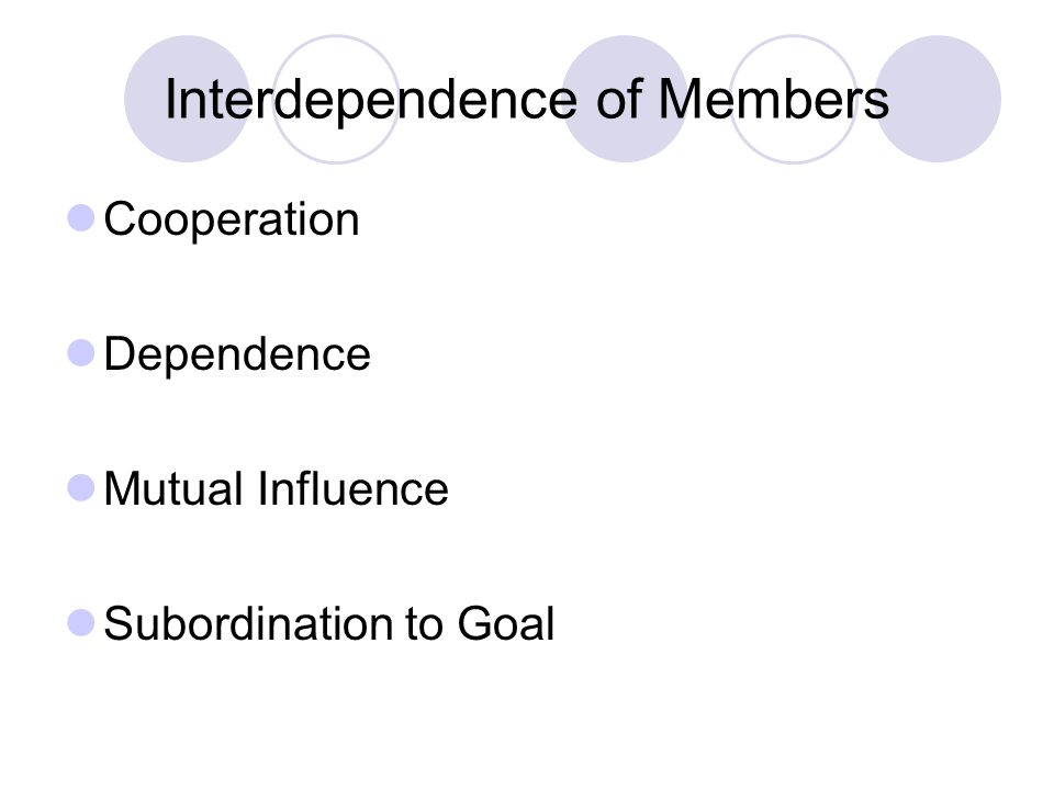 Interdependence of Members Cooperation Dependence Mutual Influence Subordination to Goal