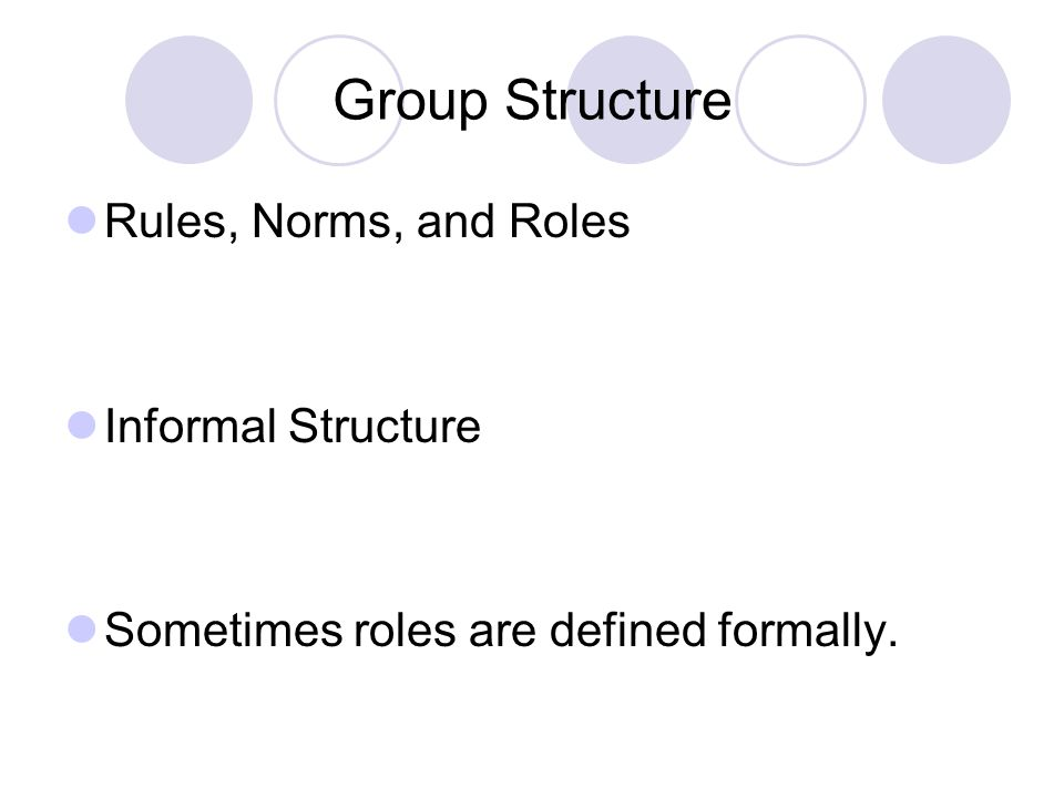 Group Structure Rules, Norms, and Roles Informal Structure Sometimes roles are defined formally.