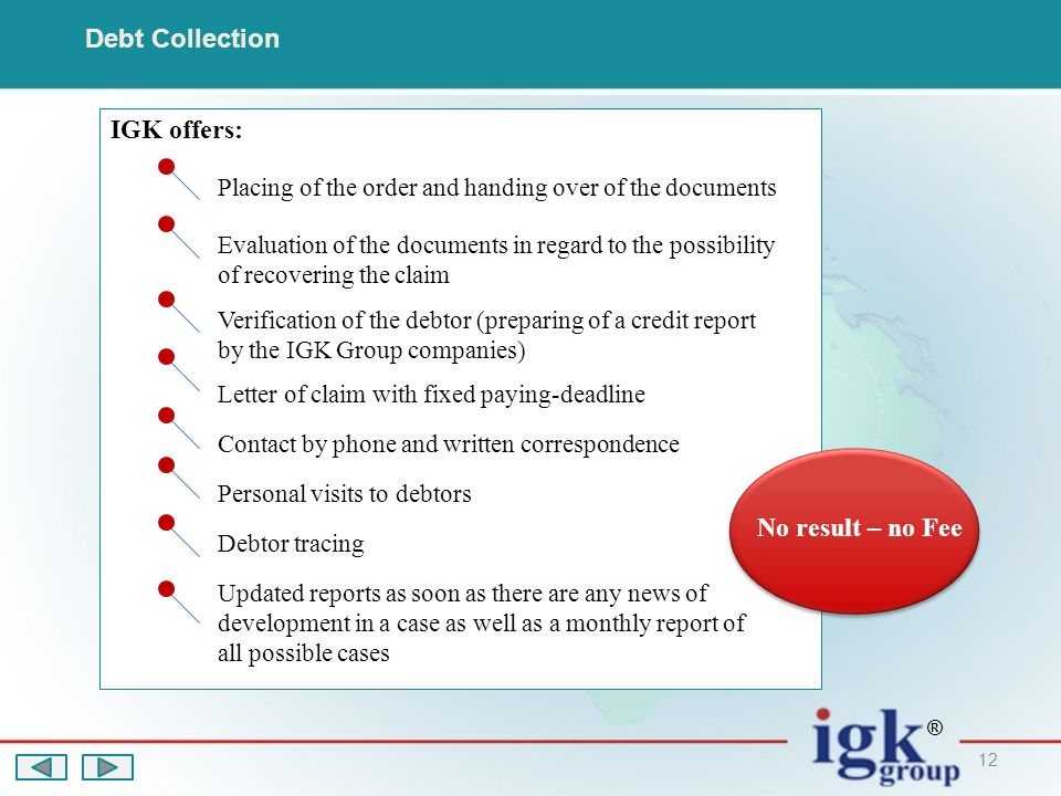 12 Debt Collection IGK offers: Placing of the order and handing over of the documents Verification of the debtor (preparing of a credit report by the IGK Group companies) Evaluation of the documents in regard to the possibility of recovering the claim Letter of claim with fixed paying-deadline Contact by phone and written correspondence Personal visits to debtors Debtor tracing Updated reports as soon as there are any news of development in a case as well as a monthly report of all possible cases No result – no Fee ®