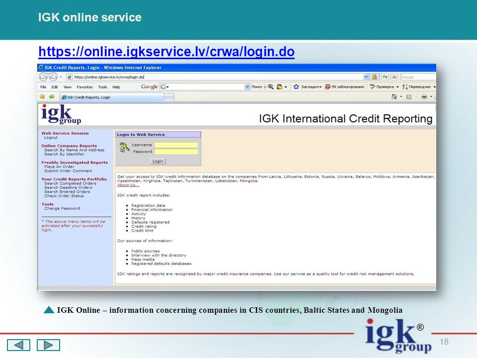 18 IGK online service https://online.igkservice.lv/crwa/login.do IGK Online – information concerning companies in CIS countries, Baltic States and Mongolia ®