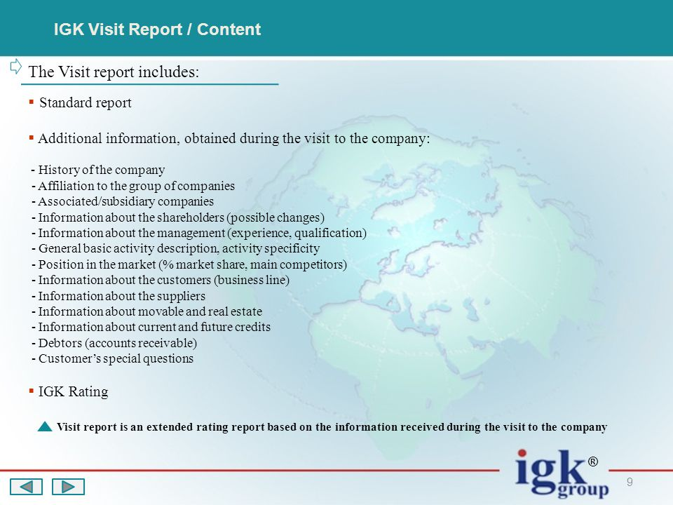 9 IGK Visit Report / Content The Visit report includes:  Standard report  Additional information, obtained during the visit to the company: - History of the company - Affiliation to the group of companies - Associated/subsidiary companies - Information about the shareholders (possible changes) - Information about the management (experience, qualification) - General basic activity description, activity specificity - Position in the market (% market share, main competitors) - Information about the customers (business line) - Information about the suppliers - Information about movable and real estate - Information about current and future credits - Debtors (accounts receivable) - Customer's special questions  IGK Rating Visit report is an extended rating report based on the information received during the visit to the company ®