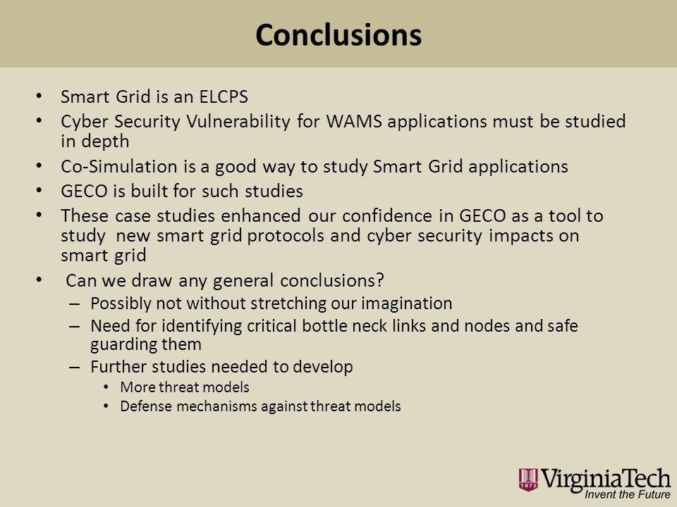 Smart Grid is an ELCPS Cyber Security Vulnerability for WAMS applications must be studied in depth Co-Simulation is a good way to study Smart Grid applications GECO is built for such studies These case studies enhanced our confidence in GECO as a tool to study new smart grid protocols and cyber security impacts on smart grid Can we draw any general conclusions.