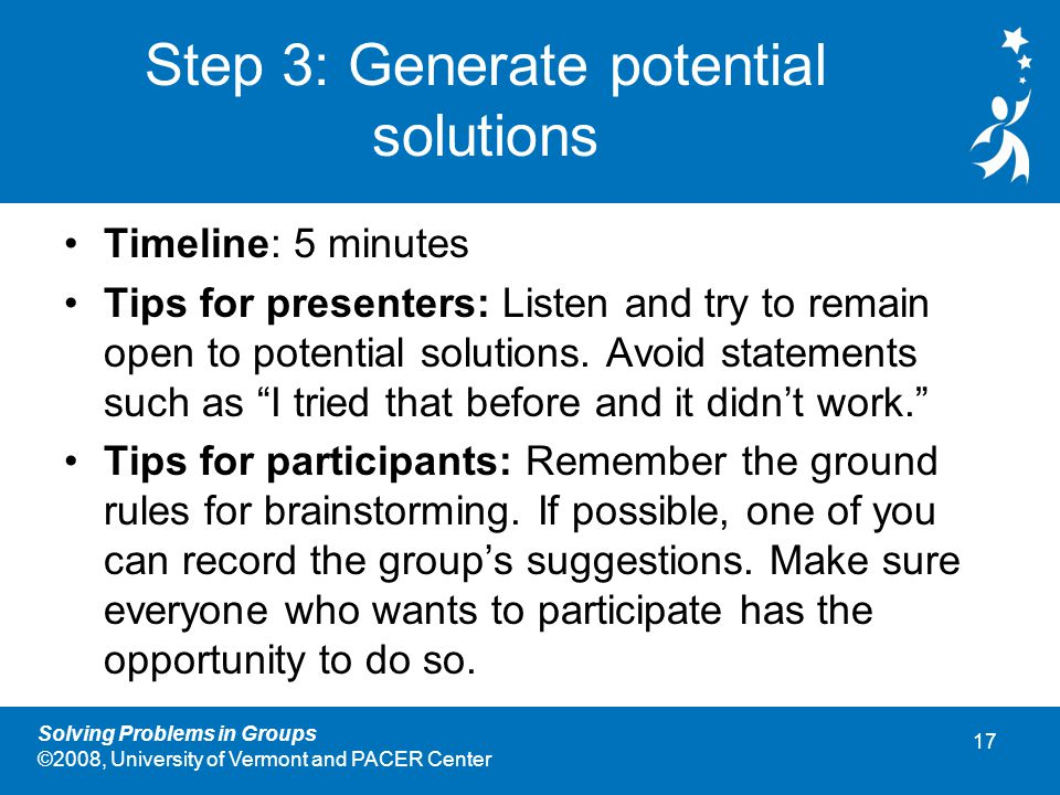 17 Solving Problems in Groups ©2008, University of Vermont and PACER Center Step 3: Generate potential solutions Timeline: 5 minutes Tips for presenters: Listen and try to remain open to potential solutions.