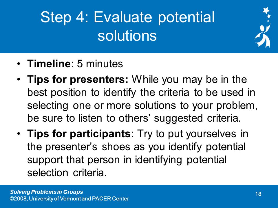 18 Solving Problems in Groups ©2008, University of Vermont and PACER Center Step 4: Evaluate potential solutions Timeline: 5 minutes Tips for presenters: While you may be in the best position to identify the criteria to be used in selecting one or more solutions to your problem, be sure to listen to others' suggested criteria.