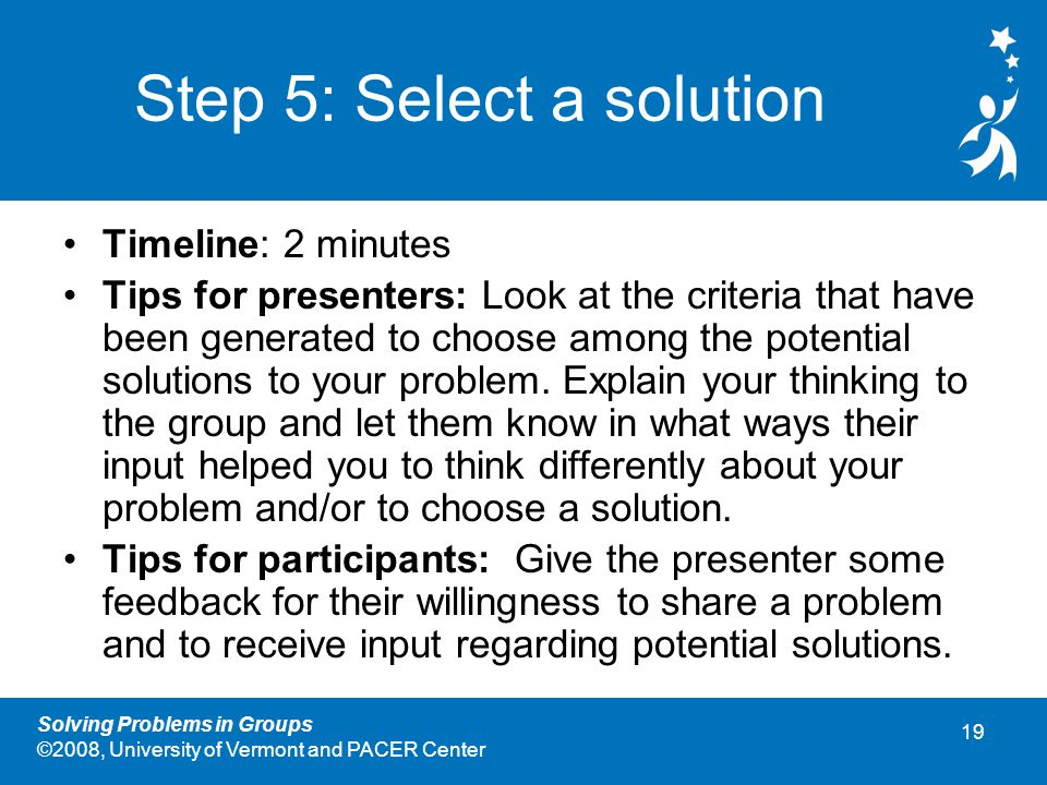 19 Solving Problems in Groups ©2008, University of Vermont and PACER Center Step 5: Select a solution Timeline: 2 minutes Tips for presenters: Look at the criteria that have been generated to choose among the potential solutions to your problem.