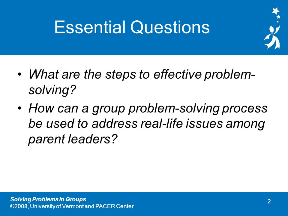 2 Solving Problems in Groups ©2008, University of Vermont and PACER Center Essential Questions What are the steps to effective problem- solving.