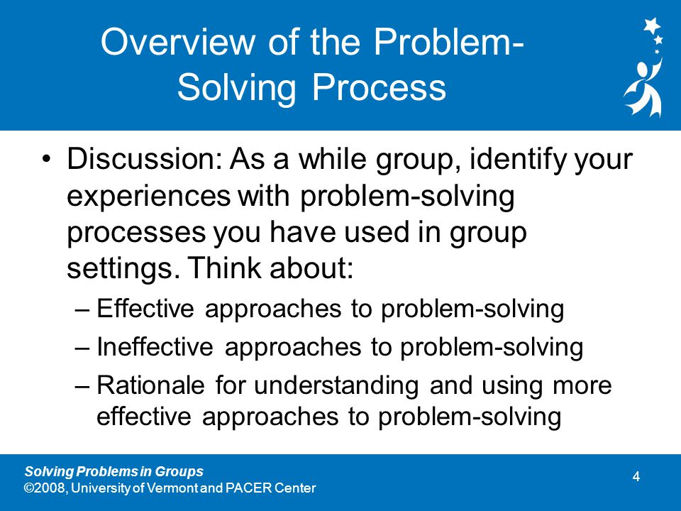 4 Solving Problems in Groups ©2008, University of Vermont and PACER Center Overview of the Problem- Solving Process Discussion: As a while group, identify your experiences with problem-solving processes you have used in group settings.