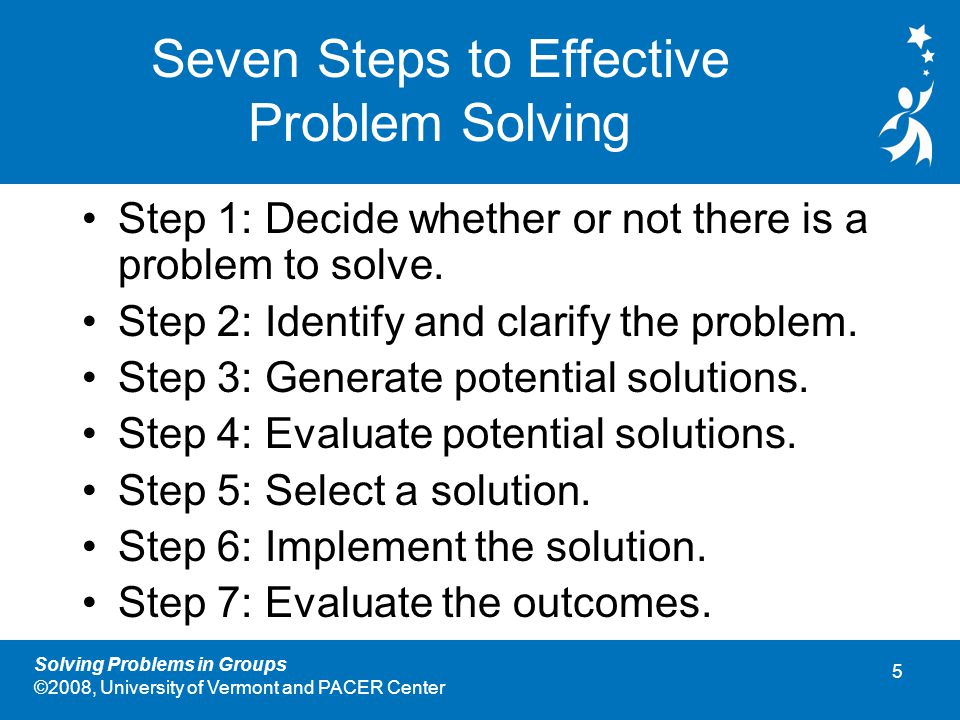 5 Solving Problems in Groups ©2008, University of Vermont and PACER Center Seven Steps to Effective Problem Solving Step 1: Decide whether or not there is a problem to solve.