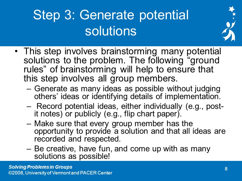 8 Solving Problems in Groups ©2008, University of Vermont and PACER Center Step 3: Generate potential solutions This step involves brainstorming many potential solutions to the problem.