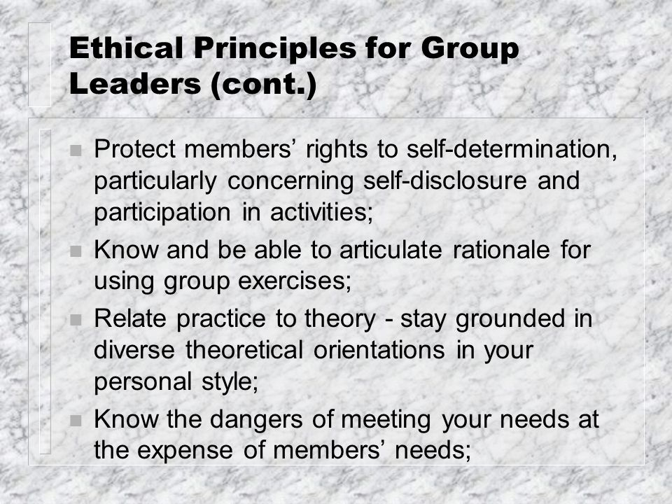 Ethical Principles for Group Leaders (cont.) n Protect members' rights to self-determination, particularly concerning self-disclosure and participatio