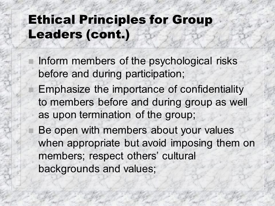 Ethical Principles for Group Leaders (cont.) n Inform members of the psychological risks before and during participation; n Emphasize the importance o