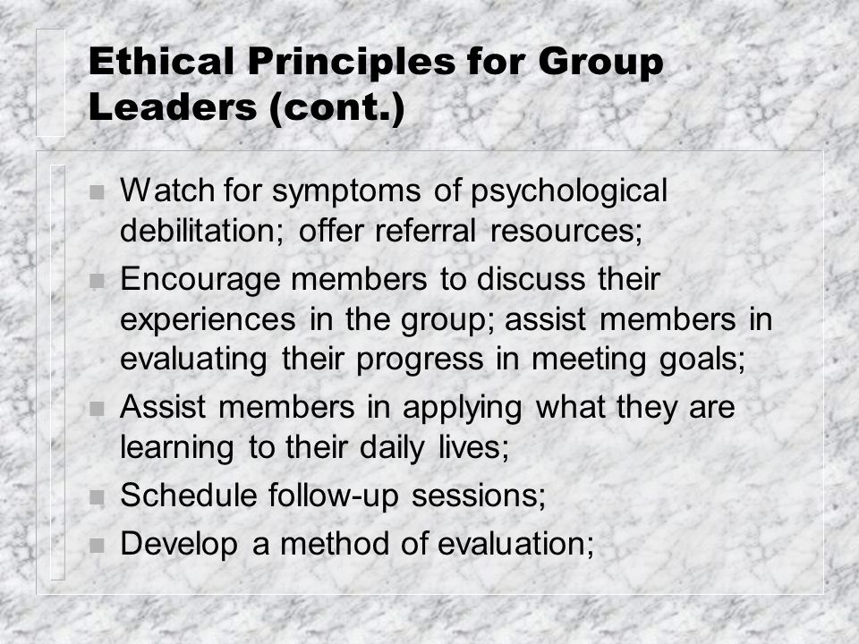 Ethical Principles for Group Leaders (cont.) n Watch for symptoms of psychological debilitation; offer referral resources; n Encourage members to disc