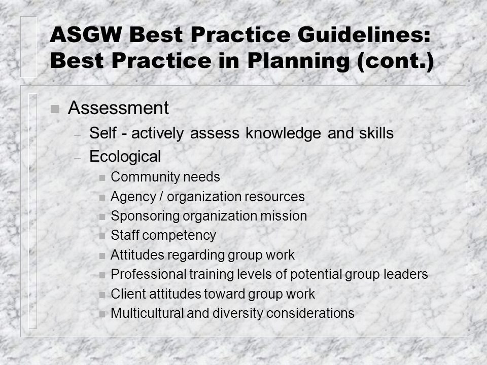 ASGW Best Practice Guidelines: Best Practice in Planning (cont.) n Assessment – Self - actively assess knowledge and skills – Ecological n Community n