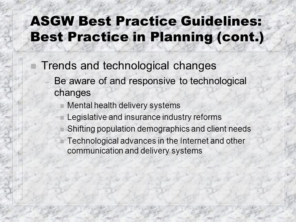 ASGW Best Practice Guidelines: Best Practice in Planning (cont.) n Trends and technological changes – Be aware of and responsive to technological chan