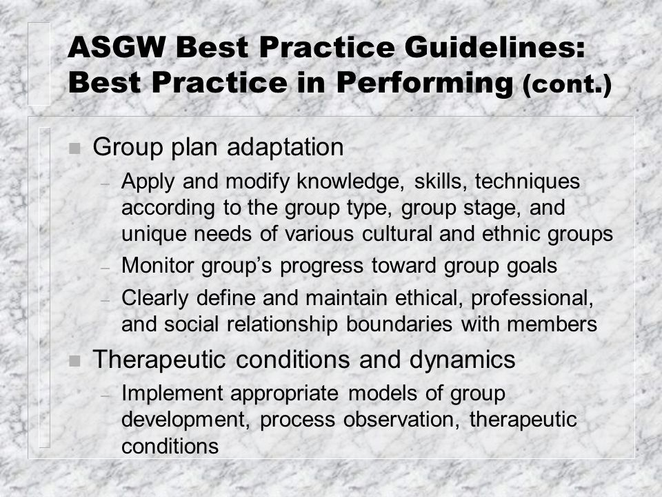 ASGW Best Practice Guidelines: Best Practice in Performing (cont.) n Group plan adaptation – Apply and modify knowledge, skills, techniques according