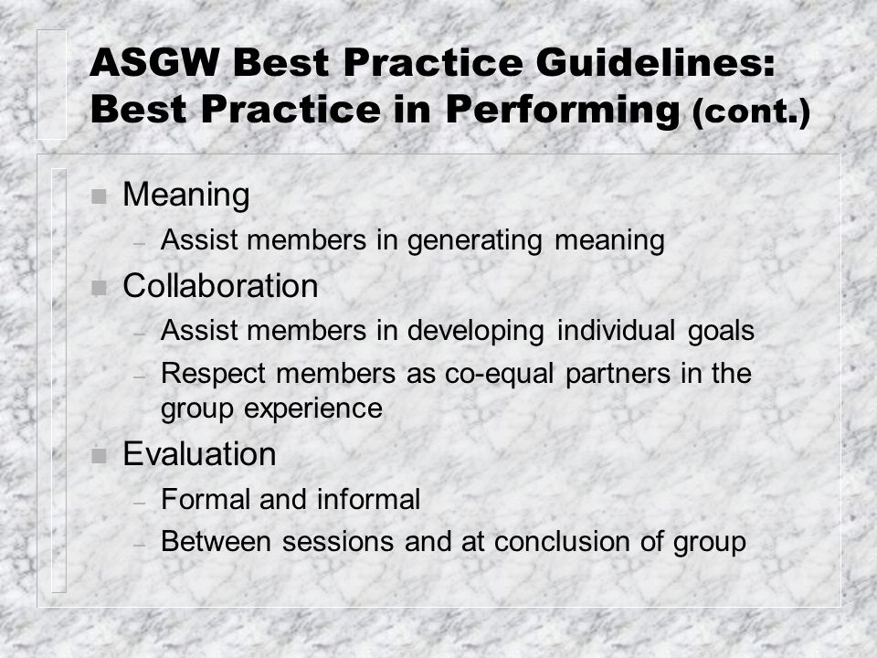 ASGW Best Practice Guidelines: Best Practice in Performing (cont.) n Meaning – Assist members in generating meaning n Collaboration – Assist members i
