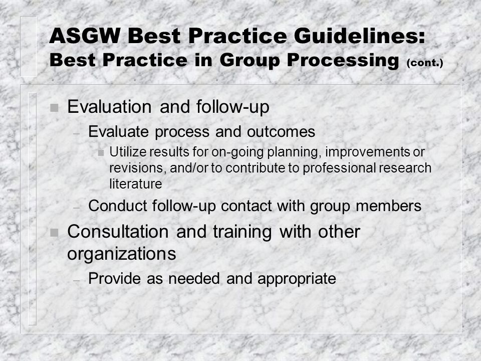 ASGW Best Practice Guidelines: Best Practice in Group Processing (cont.) n Evaluation and follow-up – Evaluate process and outcomes n Utilize results