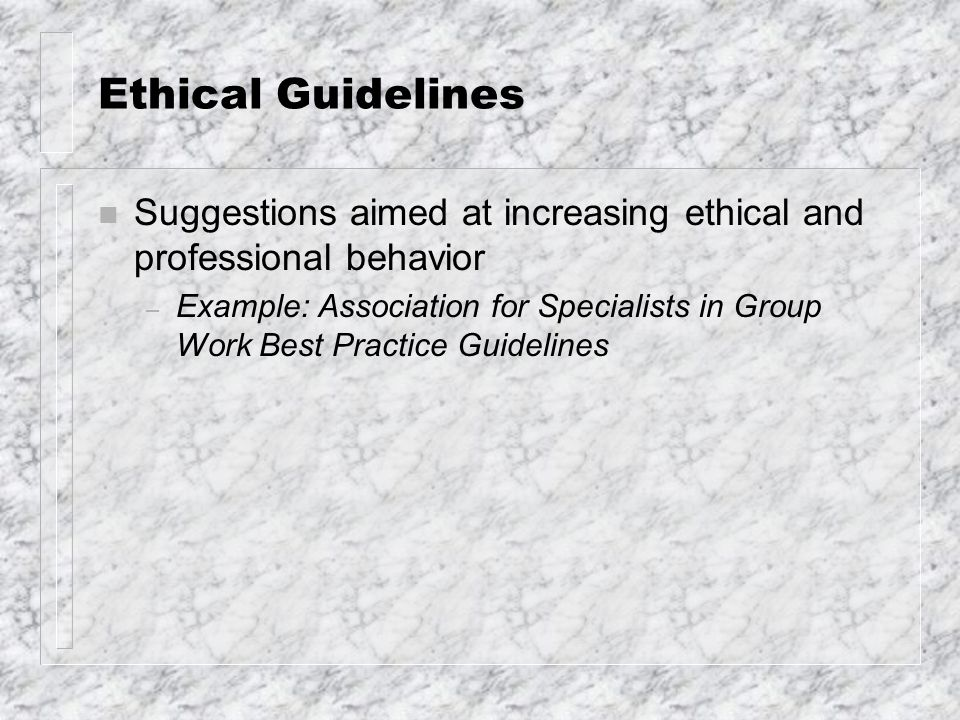 Ethical Guidelines n Suggestions aimed at increasing ethical and professional behavior – Example: Association for Specialists in Group Work Best Pract
