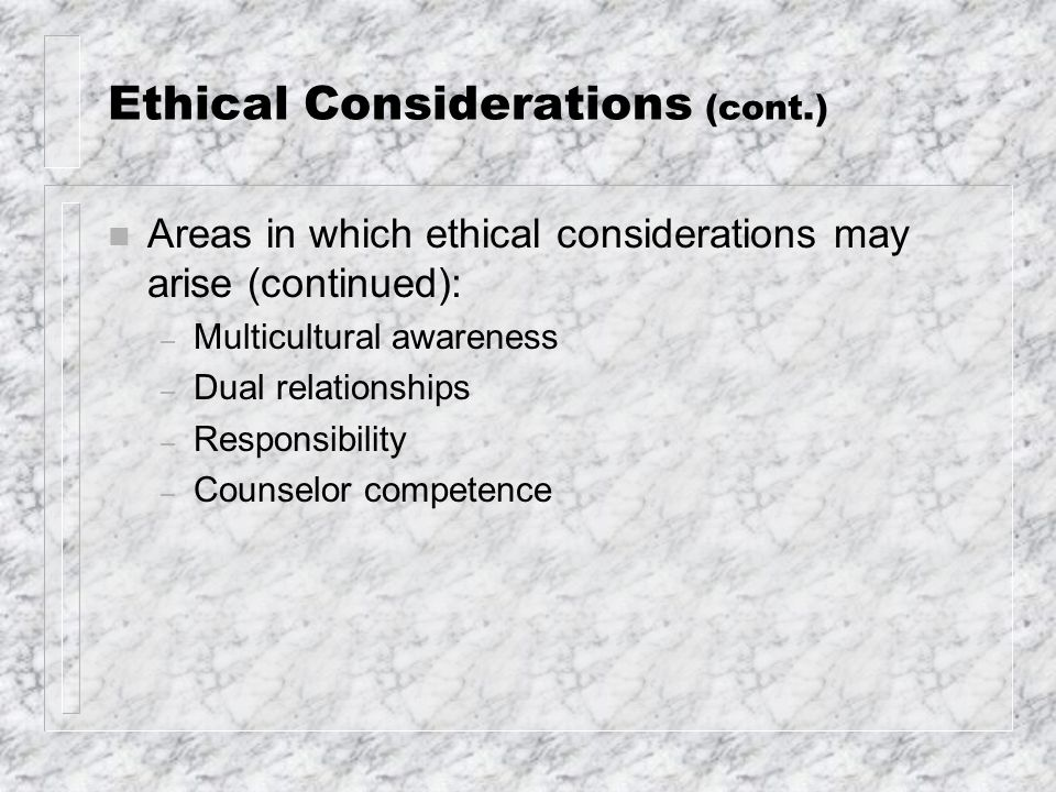 Ethical Considerations (cont.) n Areas in which ethical considerations may arise (continued): – Multicultural awareness – Dual relationships – Respons