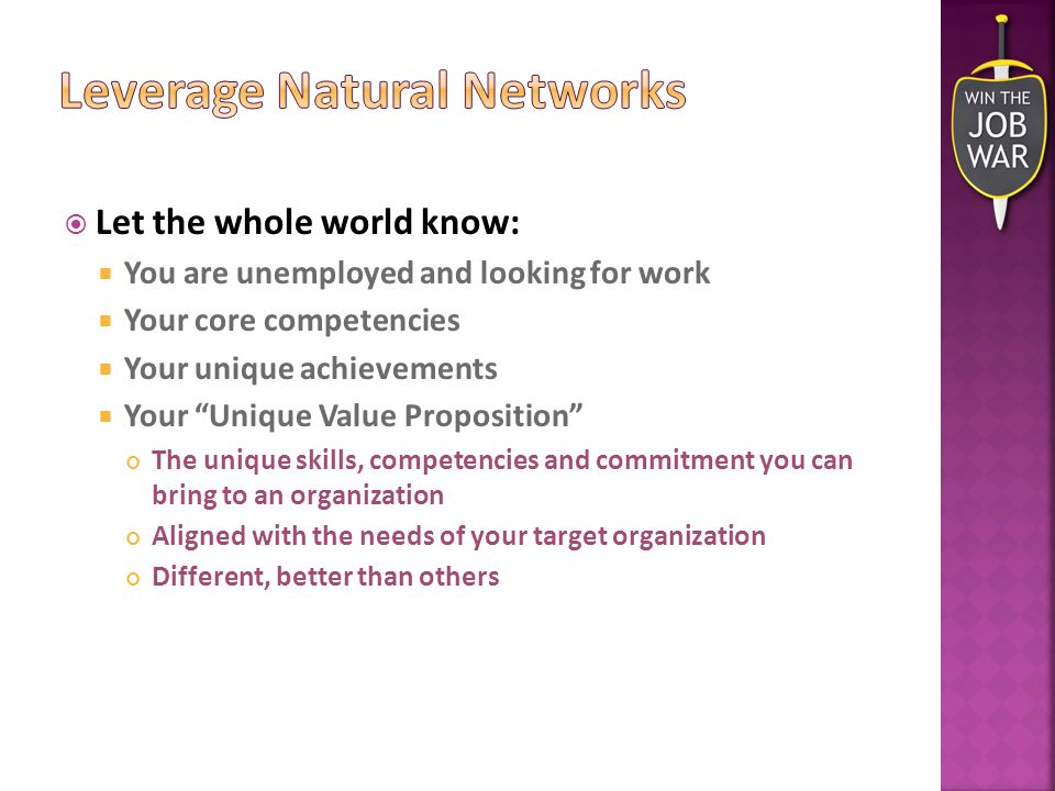  Let the whole world know:  You are unemployed and looking for work  Your core competencies  Your unique achievements  Your Unique Value Proposition The unique skills, competencies and commitment you can bring to an organization Aligned with the needs of your target organization Different, better than others