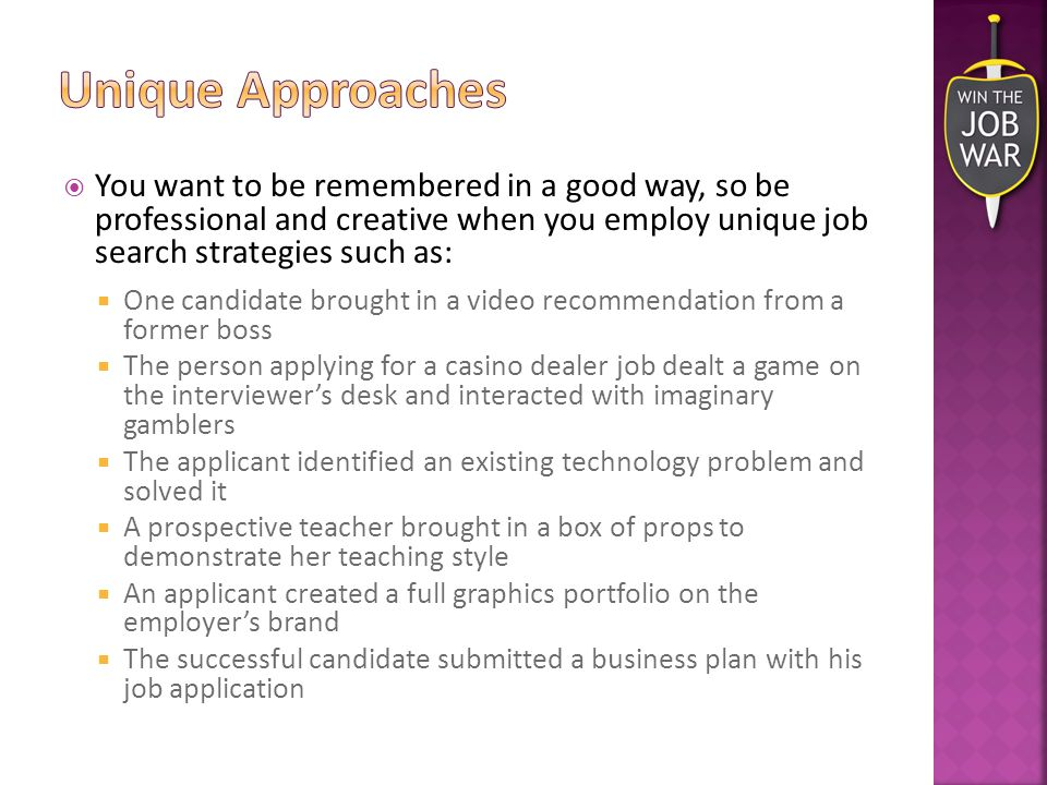  You want to be remembered in a good way, so be professional and creative when you employ unique job search strategies such as:  One candidate brought in a video recommendation from a former boss  The person applying for a casino dealer job dealt a game on the interviewer's desk and interacted with imaginary gamblers  The applicant identified an existing technology problem and solved it  A prospective teacher brought in a box of props to demonstrate her teaching style  An applicant created a full graphics portfolio on the employer's brand  The successful candidate submitted a business plan with his job application