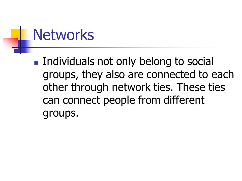 Individuals not only belong to social groups, they also are connected to each other through network ties.