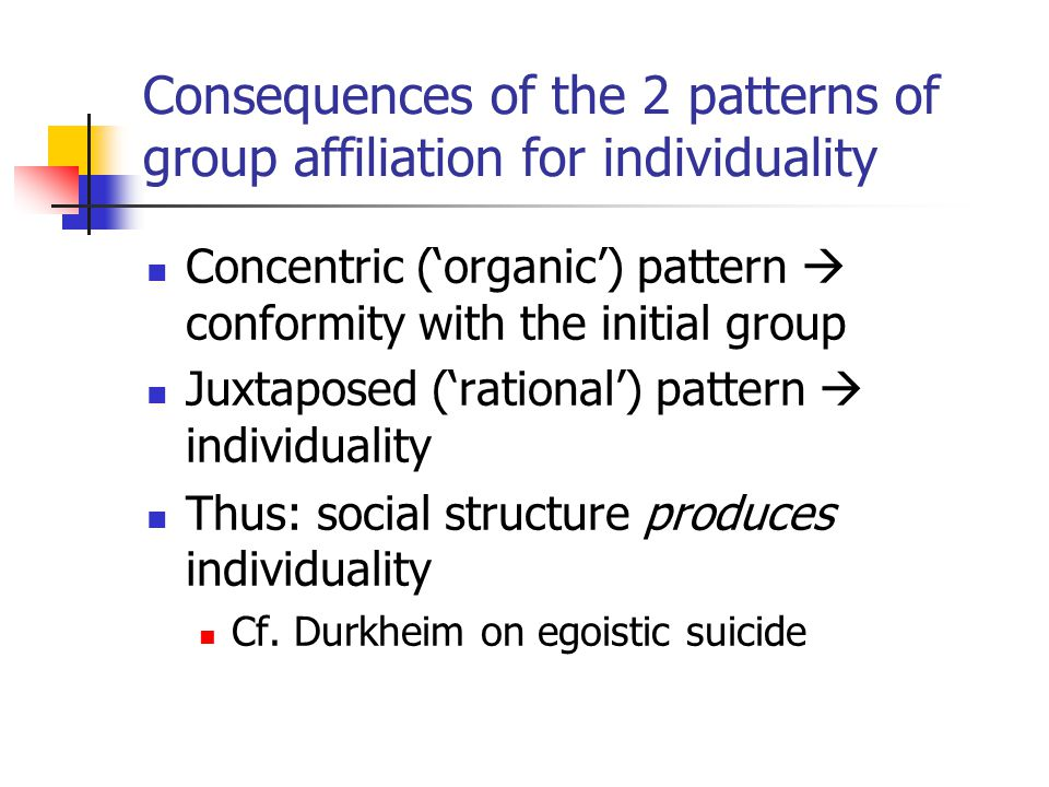 Consequences of the 2 patterns of group affiliation for individuality Concentric ('organic') pattern  conformity with the initial group Juxtaposed ('rational') pattern  individuality Thus: social structure produces individuality Cf.