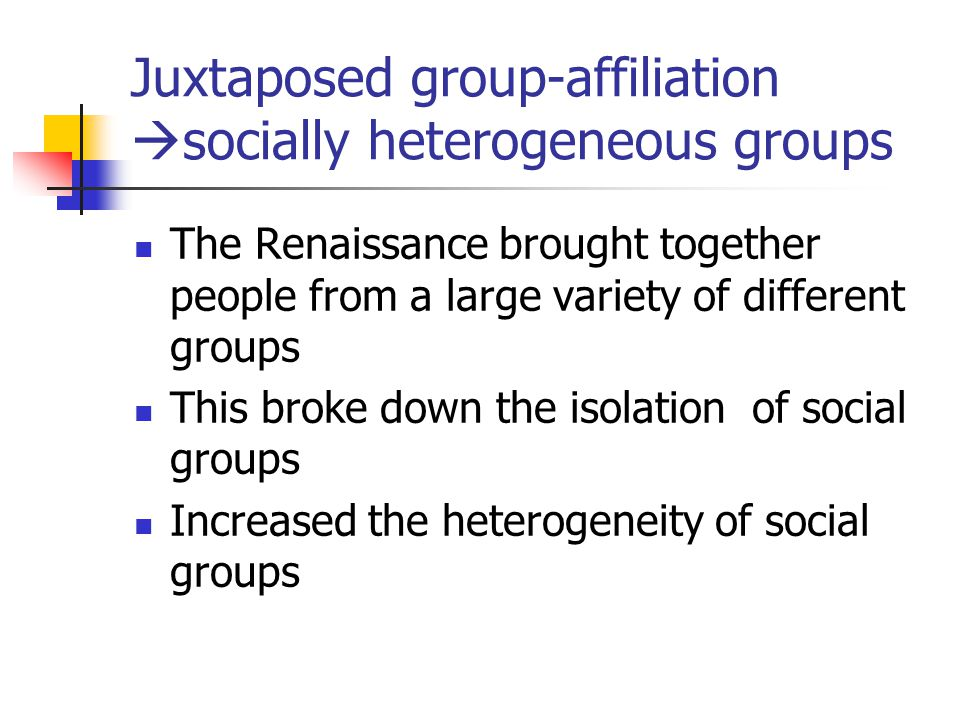 Juxtaposed group-affiliation  socially heterogeneous groups The Renaissance brought together people from a large variety of different groups This bro