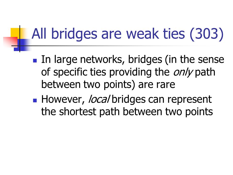 All bridges are weak ties (303) In large networks, bridges (in the sense of specific ties providing the only path between two points) are rare However, local bridges can represent the shortest path between two points