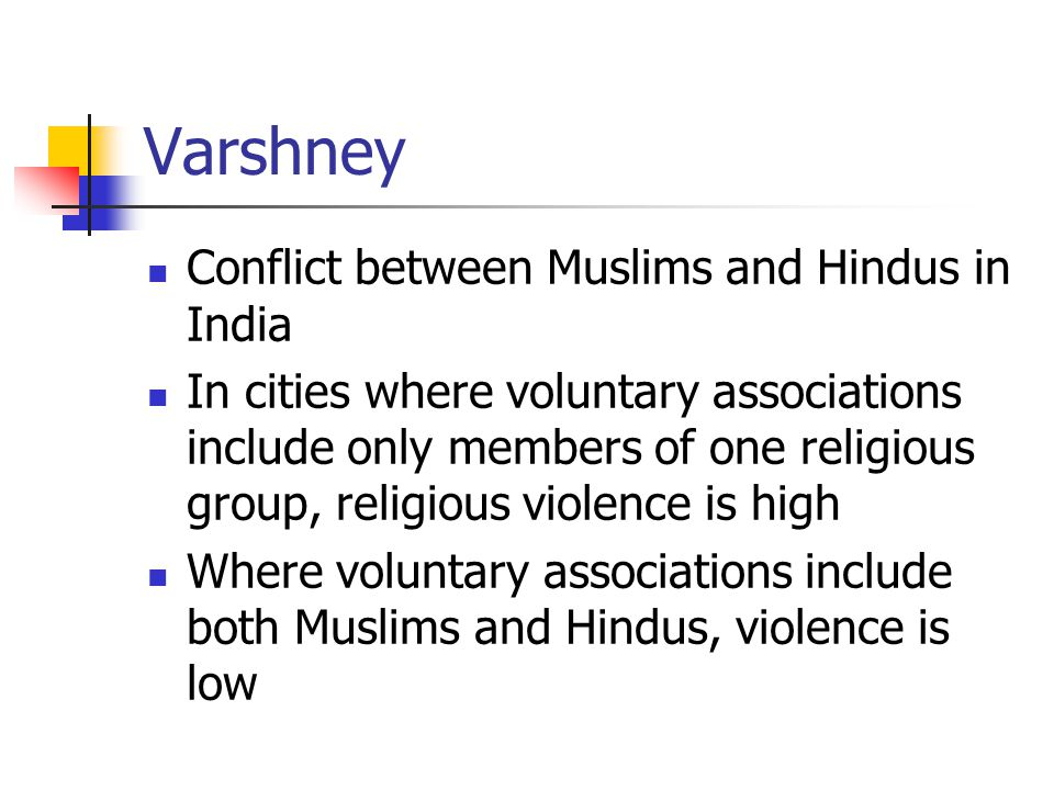 Varshney Conflict between Muslims and Hindus in India In cities where voluntary associations include only members of one religious group, religious violence is high Where voluntary associations include both Muslims and Hindus, violence is low