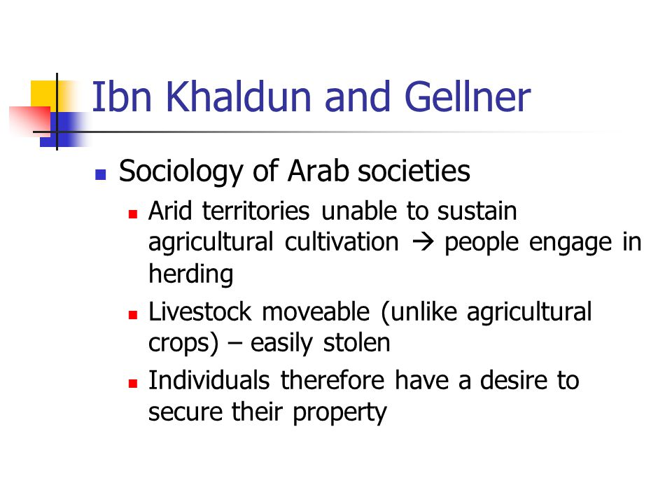 Ibn Khaldun and Gellner Sociology of Arab societies Arid territories unable to sustain agricultural cultivation  people engage in herding Livestock moveable (unlike agricultural crops) – easily stolen Individuals therefore have a desire to secure their property