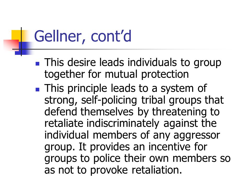 Gellner, cont'd This desire leads individuals to group together for mutual protection This principle leads to a system of strong, self-policing tribal groups that defend themselves by threatening to retaliate indiscriminately against the individual members of any aggressor group.
