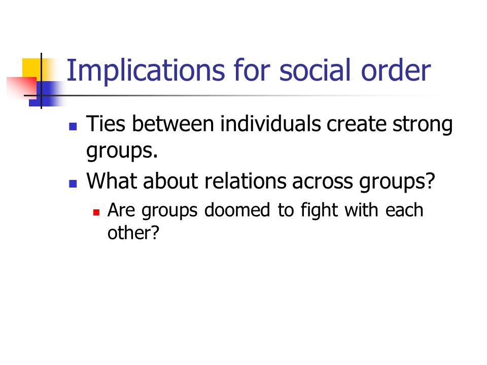 Implications for social order Ties between individuals create strong groups.