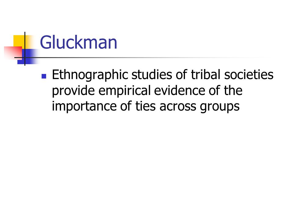 Gluckman Ethnographic studies of tribal societies provide empirical evidence of the importance of ties across groups
